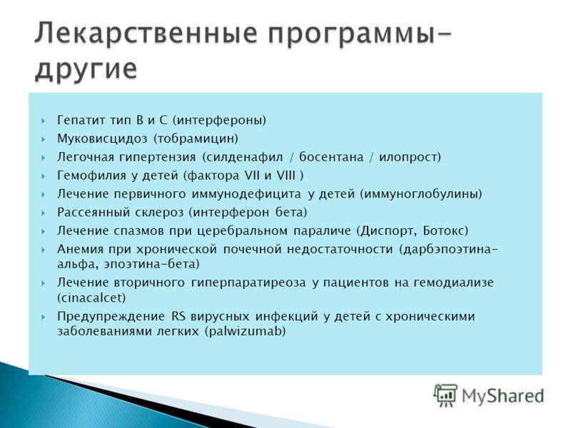 Гепатит тип B и С (интерфероны) Муковисцидоз (тобрамицин) Легочная гипертензия (силденафил / босентана / илопрост) Гемофилия у детей (фактора VII и VIII ) Лечение первичного иммунодефицита у детей (иммуноглобулины) Рассеянный склероз (интерферон бета