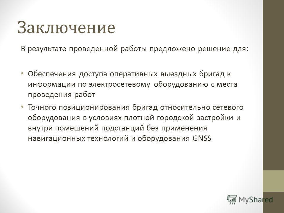 Заключение В результате проведенной работы предложено решение для: Обеспечения доступа оперативных выездных бригад к информации по электросетевому оборудованию с места проведения работ Точного позиционирования бригад относительно сетевого оборудовани