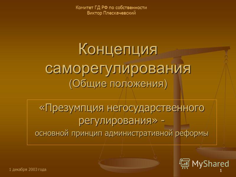 1 декабря 2003 года Комитет ГД РФ по собственности Виктор Плескачевский 1 Концепция саморегулирования (Общие положения) «Презумпция негосударственного регулирования» - основной принцип административной реформы