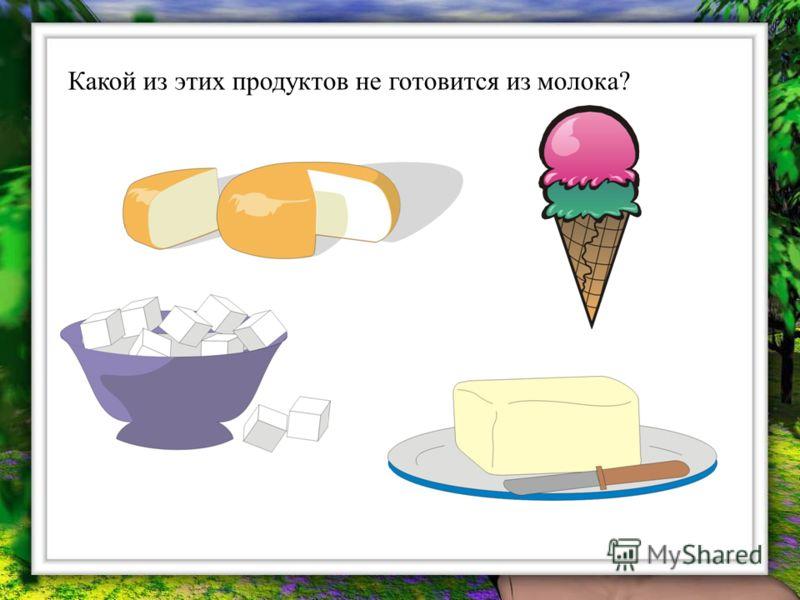 Какой из этих продуктов не готовится из молока?