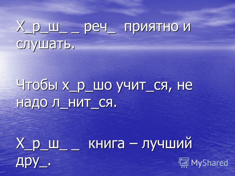 Х_р_ш_ _ реч_ приятно и слушать. Чтобы х_р_шо учит_ся, не надо л_нит_ся. Х_р_ш_ _ книга – лучший дру_.