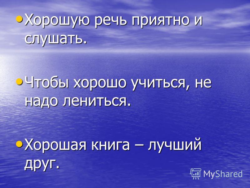 Хорошую речь приятно и слушать. Хорошую речь приятно и слушать. Чтобы хорошо учиться, не надо лениться. Чтобы хорошо учиться, не надо лениться. Хорошая книга – лучший друг. Хорошая книга – лучший друг.