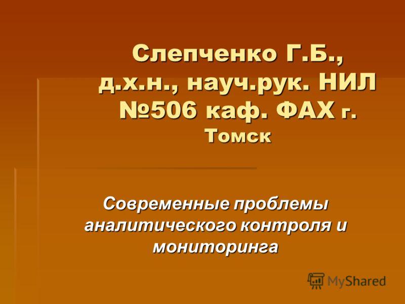 Слепченко Г.Б., д.х.н., науч.рук. НИЛ 506 каф. ФАХ г. Томск Современные проблемы аналитического контроля и мониторинга