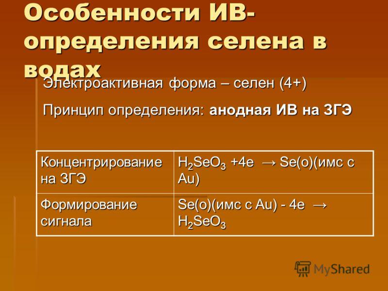 Особенности ИВ- определения селена в водах Электроактивная форма – селен (4+) Принцип определения: анодная ИВ на ЗГЭ Концентрирование на ЗГЭ H 2 SeO 3 +4е Se(o)(имс с Au) Формирование сигнала Se(o)(имс с Au) - 4е H 2 SeO 3