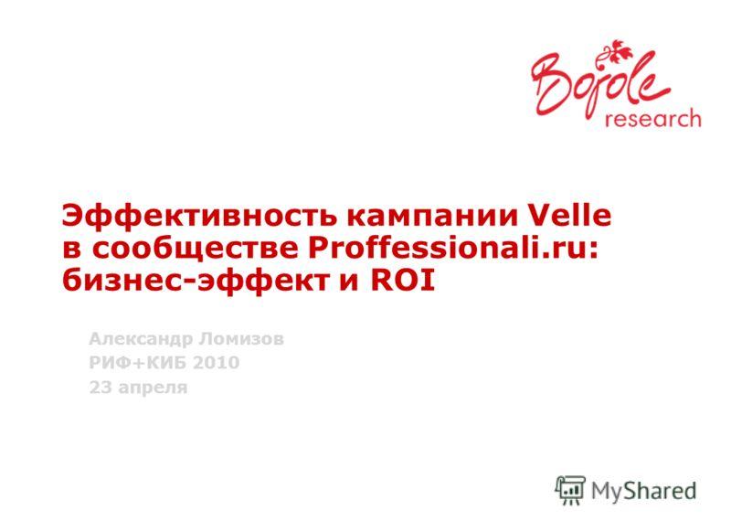 Эффективность кампании Velle в сообществе Proffessionali.ru: бизнес-эффект и ROI Александр Ломизов РИФ+КИБ 2010 23 апреля