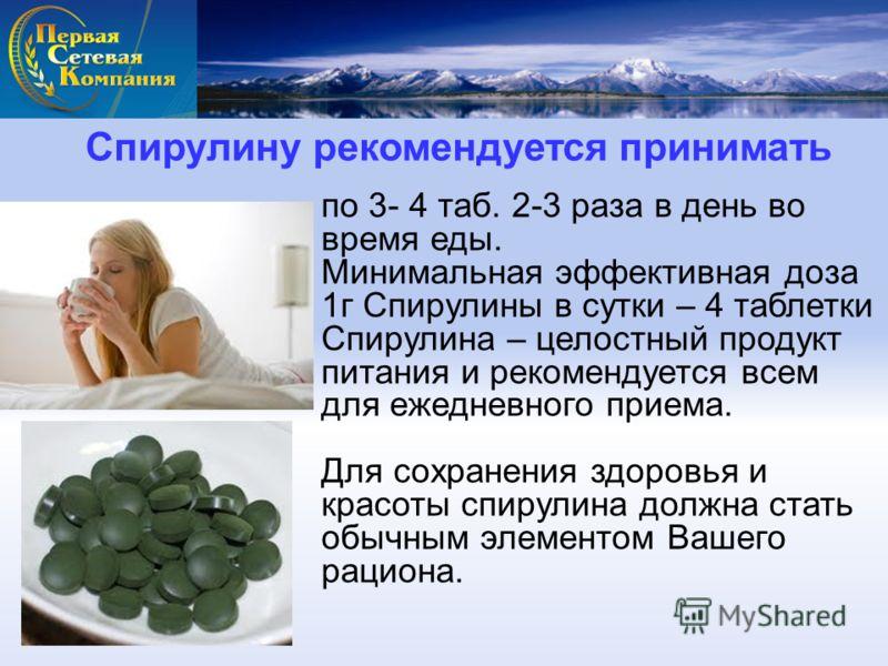 Спирулину рекомендуется принимать по 3- 4 таб. 2-3 раза в день во время еды. Минимальная эффективная доза 1г Спирулины в сутки – 4 таблетки Спирулина – целостный продукт питания и рекомендуется всем для ежедневного приема. Для сохранения здоровья и к