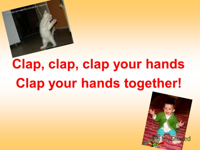 Clap, clap, clap your hands Clap your hands together!