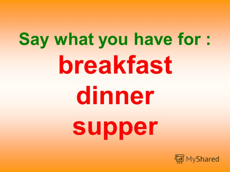 Say what you have for : breakfast dinner supper