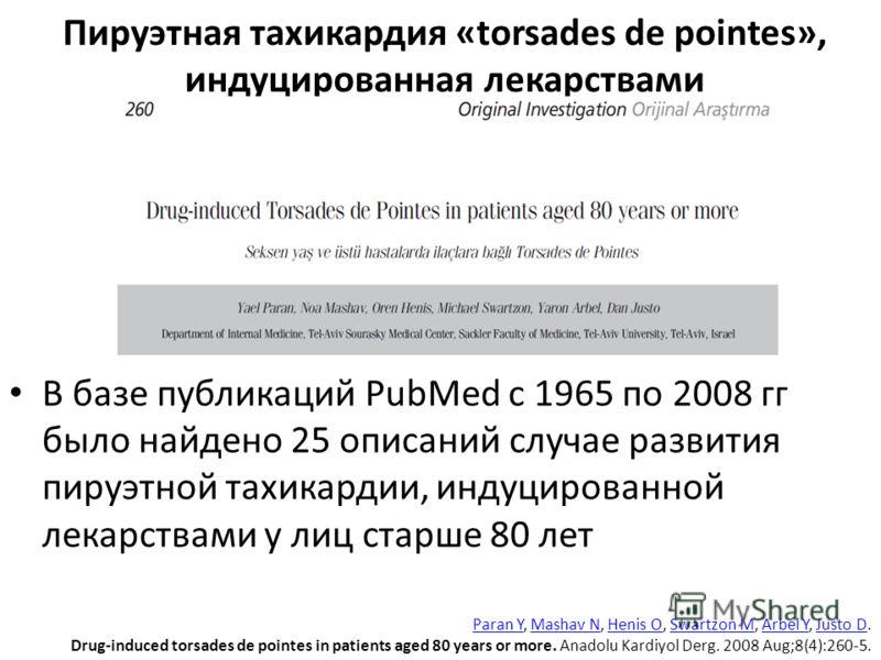 В базе публикаций PubMed с 1965 по 2008 гг было найдено 25 описаний случае развития пируэтной тахикардии, индуцированной лекарствами у лиц старше 80 лет Пируэтная тахикардия «torsades de pointes», индуцированная лекарствами Paran YParan Y, Mashav N,