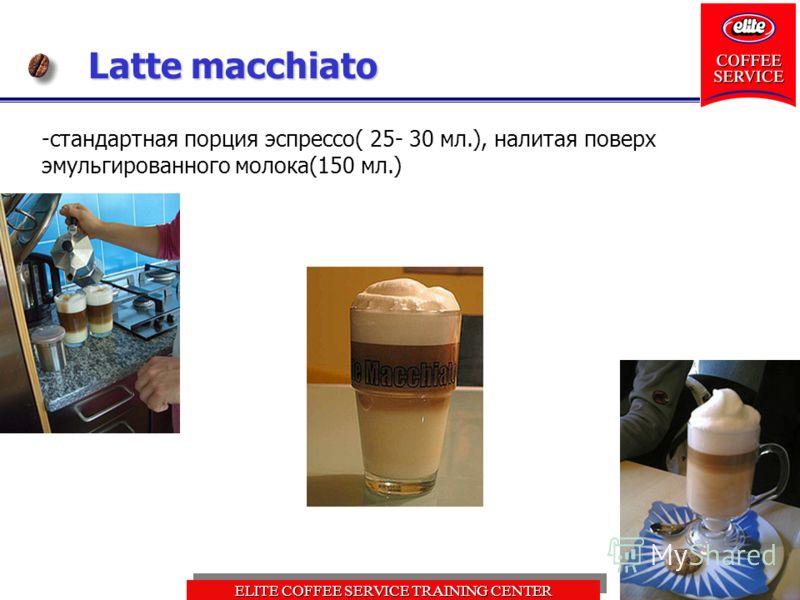 ELITE COFFEE SERVICE TRAINING CENTER Latte macchiato -стандартная порция эспрессо( 25- 30 мл.), налитая поверх эмульгированного молока(150 мл.)