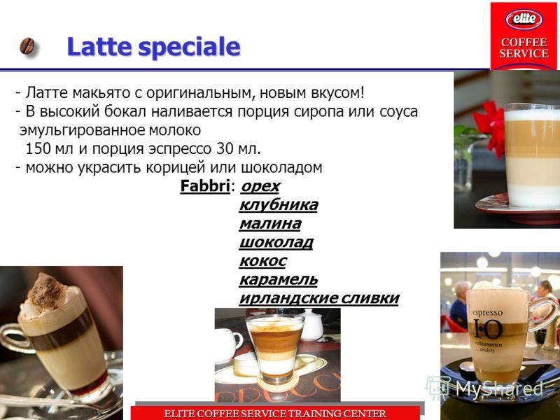 ELITE COFFEE SERVICE TRAINING CENTER Latte speciale - Латте макьято с оригинальным, новым вкусом! - В высокий бокал наливается порция сиропа или соуса эмульгированное молоко 150 мл и порция эспрессо 30 мл. - можно украсить корицей или шоколадом Fabbr