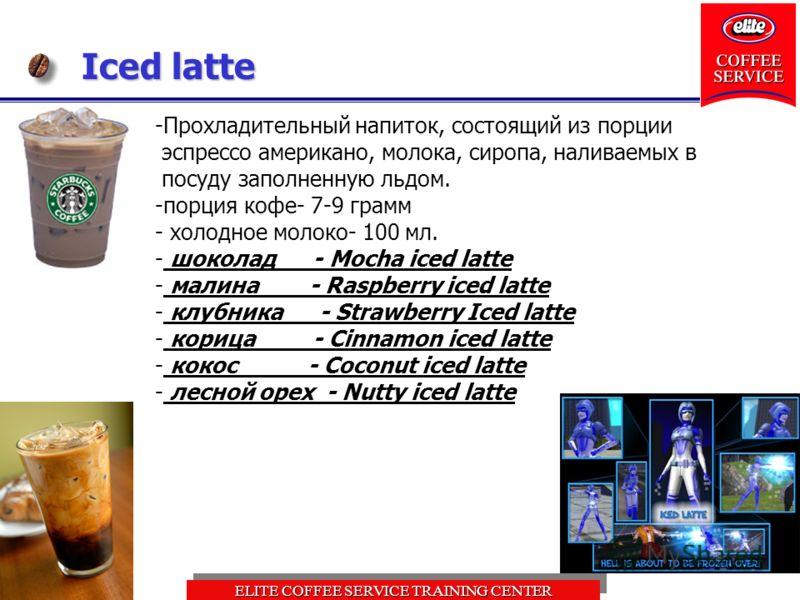 ELITE COFFEE SERVICE TRAINING CENTER Iced latte -Прохладительный напиток, состоящий из порции эспрессо американо, молока, сиропа, наливаемых в посуду заполненную льдом. -порция кофе- 7-9 грамм - холодное молоко- 100 мл. - шоколад - Mocha iced latte -