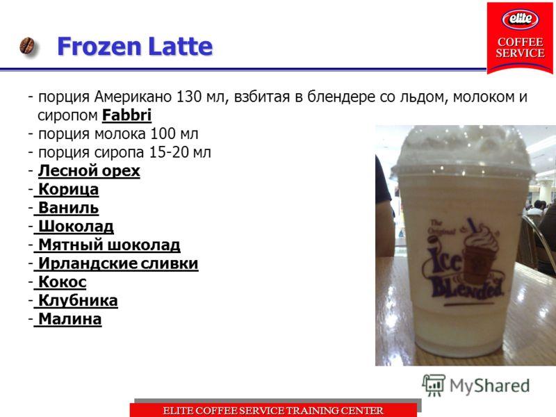 ELITE COFFEE SERVICE TRAINING CENTER Frozen Latte - порция Американо 130 мл, взбитая в блендере со льдом, молоком и сиропом Fabbri - порция молока 100 мл - порция сиропа 15-20 мл - Лесной орех - Корица - Ваниль - Шоколад - Мятный шоколад - Ирландские