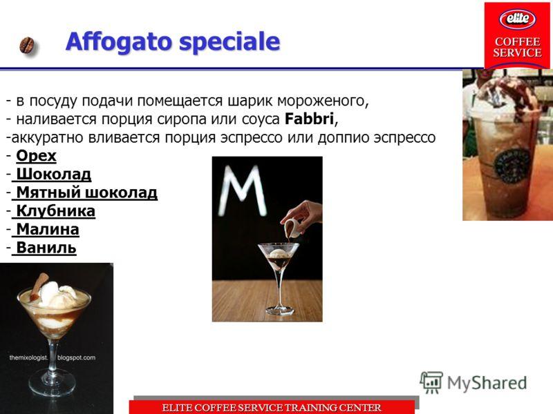 ELITE COFFEE SERVICE TRAINING CENTER Affogato speciale - в посуду подачи помещается шарик мороженого, - наливается порция сиропа или соуса Fabbri, -аккуратно вливается порция эспрессо или доппио эспрессо - Орех - Шоколад - Мятный шоколад - Клубника -