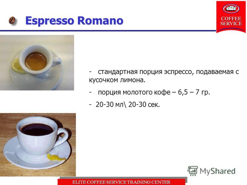 ELITE COFFEE SERVICE TRAINING CENTER Espresso Romano - стандартная порция эспрессо, подаваемая с кусочком лимона. - порция молотого кофе – 6,5 – 7 гр. - 20-30 мл\ 20-30 сек.