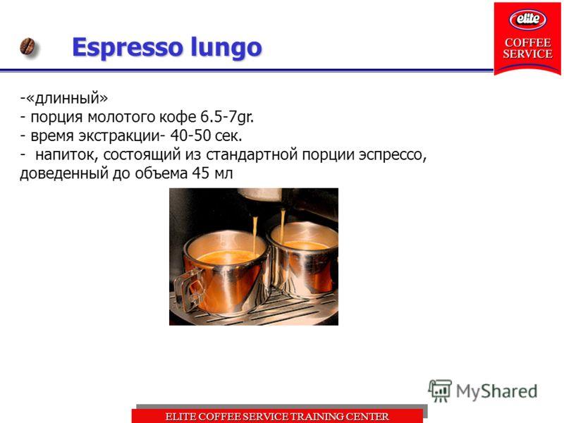 ELITE COFFEE SERVICE TRAINING CENTER Espresso lungo -«длинный» - порция молотого кофе 6.5-7gr. - время экстракции- 40-50 сек. - напиток, состоящий из стандартной порции эспрессо, доведенный до объема 45 мл