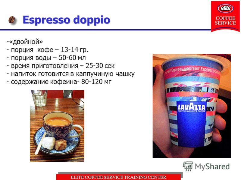 ELITE COFFEE SERVICE TRAINING CENTER Espresso doppio -«двойной» - порция кофе – 13-14 гр. - порция воды – 50-60 мл - время приготовления – 25-30 сек - напиток готовится в каппучиную чашку - содержание кофеина- 80-120 мг