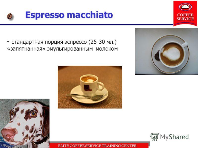 ELITE COFFEE SERVICE TRAINING CENTER Espresso macchiato - стандартная порция эспрессо (25-30 мл.) «запятнанная» эмульгированным молоком