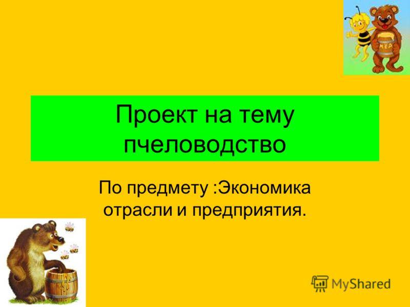 Проект на тему пчеловодство По предмету :Экономика отрасли и предприятия.
