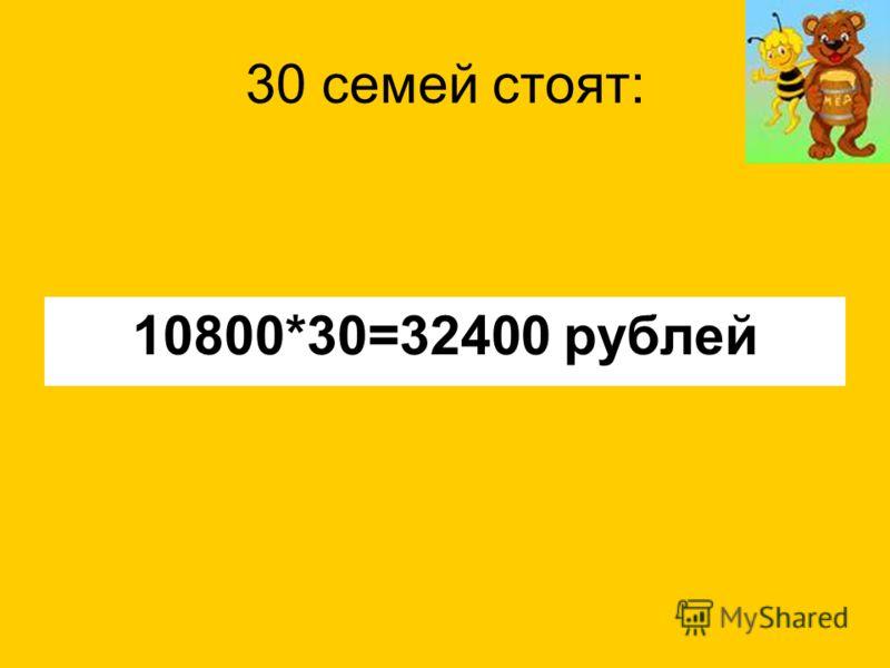 30 семей стоят: 10800*30=32400 рублей