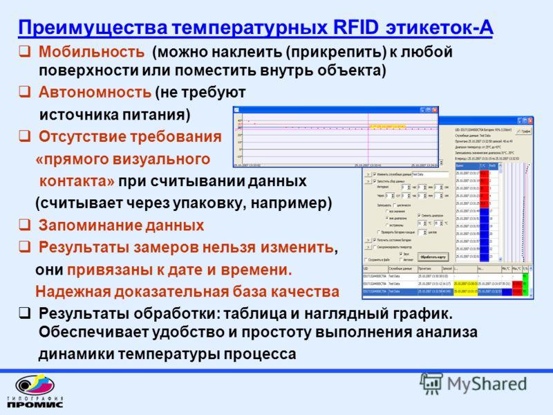 Преимущества температурных RFID этикеток-А Мобильность (можно наклеить (прикрепить) к любой поверхности или поместить внутрь объекта) Автономность (не требуют источника питания) Отсутствие требования «прямого визуального контакта» при считывании данн