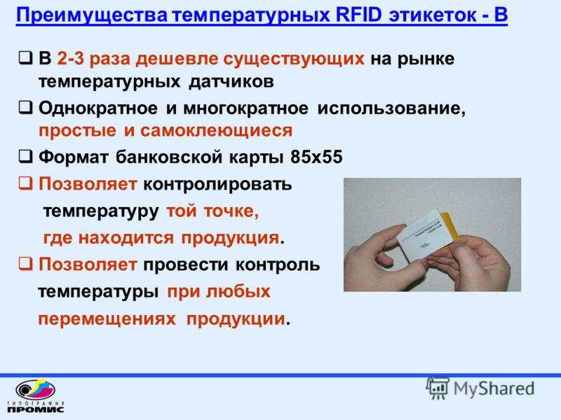 Преимущества температурных RFID этикеток - В В 2-3 раза дешевле существующих на рынке температурных датчиков Однократное и многократное использование, простые и самоклеющиеся Формат банковской карты 85х55 Позволяет контролировать температуру той точк