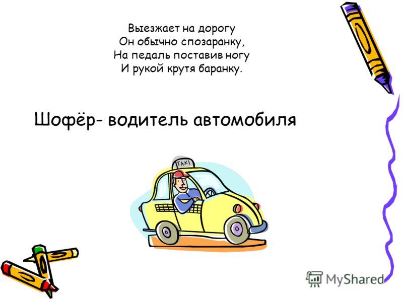 Выезжает на дорогу Он обычно спозаранку, На педаль поставив ногу И рукой крутя баранку. Шофёр- водитель автомобиля