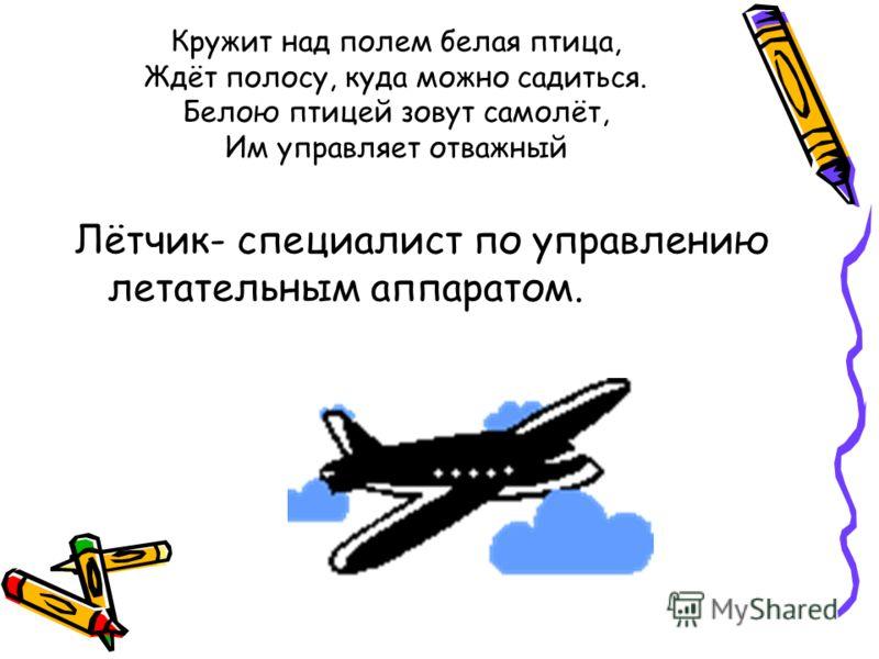 Кружит над полем белая птица, Ждёт полосу, куда можно садиться. Белою птицей зовут самолёт, Им управляет отважный Лётчик- специалист по управлению летательным аппаратом.