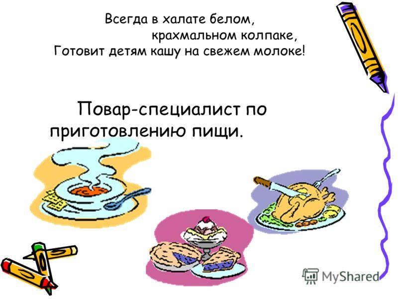 Всегда в халате белом, крахмальном колпаке, Готовит детям кашу на свежем молоке! Повар-специалист по приготовлению пищи.