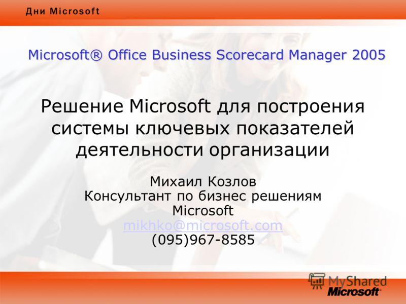 Решение Microsoft для построения системы ключевых показателей деятельности организации Михаил Козлов Консультант по бизнес решениям Microsoft mikhko@microsoft.com (095)967-8585 mikhko@microsoft.com Microsoft® Office Business Scorecard Manager 2005