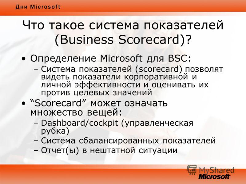 Что такое система показателей (Business Scorecard)? Определение Microsoft для BSС: –Система показателей (scorecard) позволят видеть показатели корпоративной и личной эффективности и оценивать их против целевых значений Scorecard может означать множес