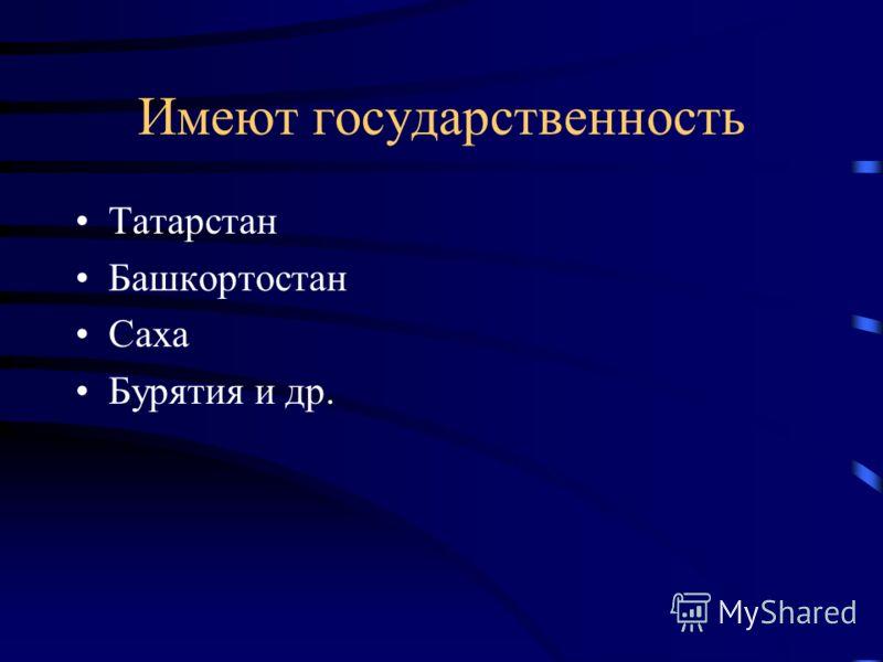 Имеют государственность Татарстан Башкортостан Саха Бурятия и др.