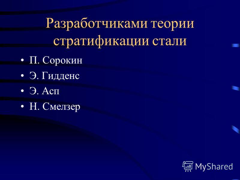 Разработчиками теории стратификации стали П. Сорокин Э. Гидденс Э. Асп Н. Смелзер