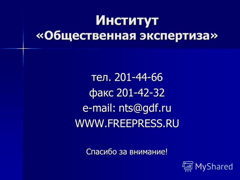 Институт «Общественная экспертиза» тел. 201-44-66 факс 201-42-32 e-mail: nts@gdf.ru WWW.FREEPRESS.RU Спасибо за внимание!