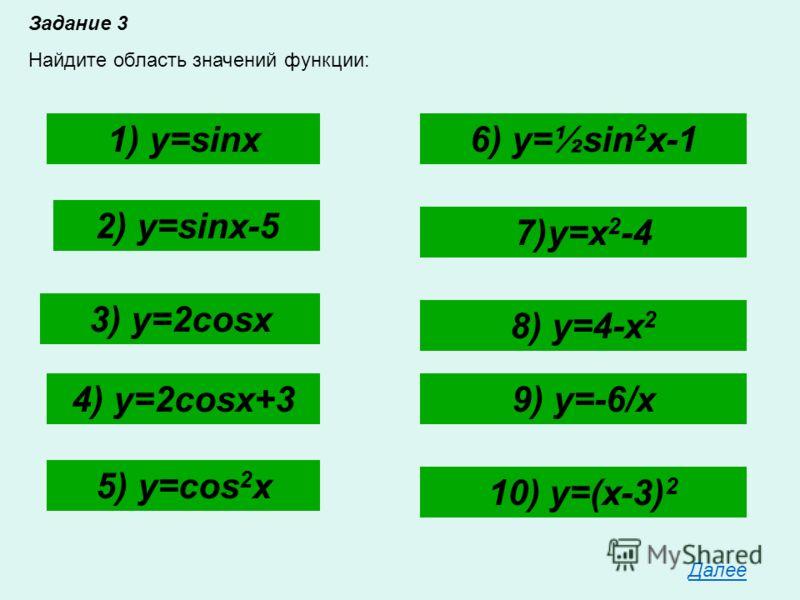 Задание 3 Найдите область значений функции: 1) y=sinx 2) y=sinx-5 3) y=2cosx 4) y=2cosx+3 5) y=cos 2 x 6) y=½sin 2 x-1 7)y=x 2 -4 8) y=4-x 2 9) y=-6/x 10) y=(x-3) 2 Далее