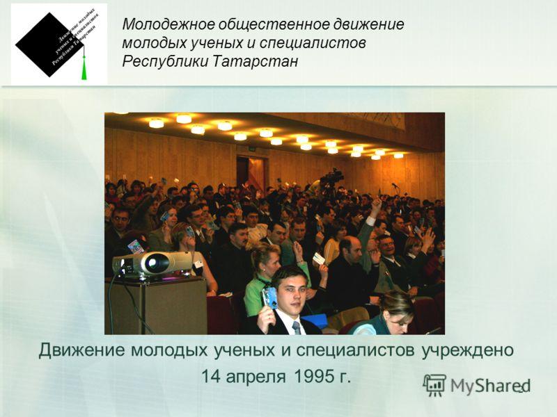 2 Молодежное общественное движение молодых ученых и специалистов Республики Татарстан Движение молодых ученых и специалистов учреждено 14 апреля 1995 г.
