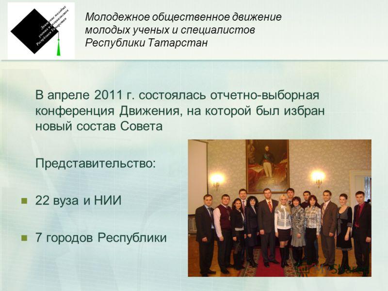 4 Молодежное общественное движение молодых ученых и специалистов Республики Татарстан В апреле 2011 г. состоялась отчетно-выборная конференция Движения, на которой был избран новый состав Совета Представительство: 22 вуза и НИИ 7 городов Республики