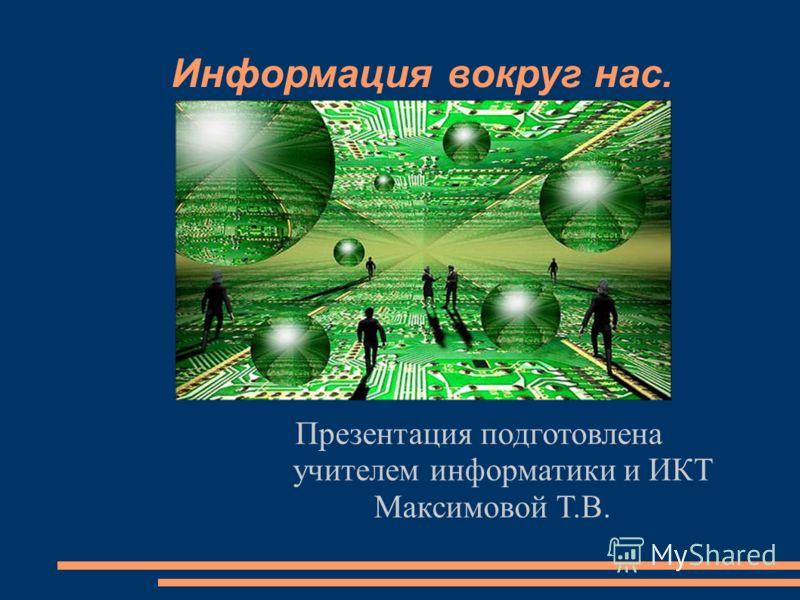Информация вокруг нас. Презентация подготовлена учителем информатики и ИКТ Максимовой Т.В.