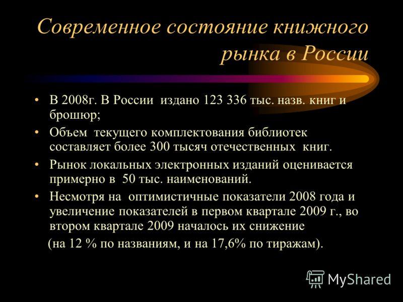 Современное состояние книжного рынка в России В 2008г. В России издано 123 336 тыс. назв. книг и брошюр; Объем текущего комплектования библиотек составляет более 300 тысяч отечественных книг. Рынок локальных электронных изданий оценивается примерно в