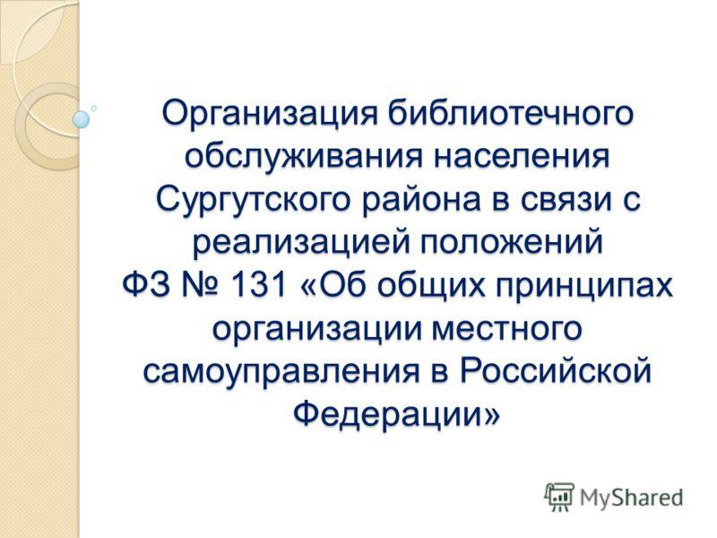 Организация библиотечного обслуживания населения Сургутского района в связи с реализацией положений ФЗ 131 «Об общих принципах организации местного самоуправления в Российской Федерации»