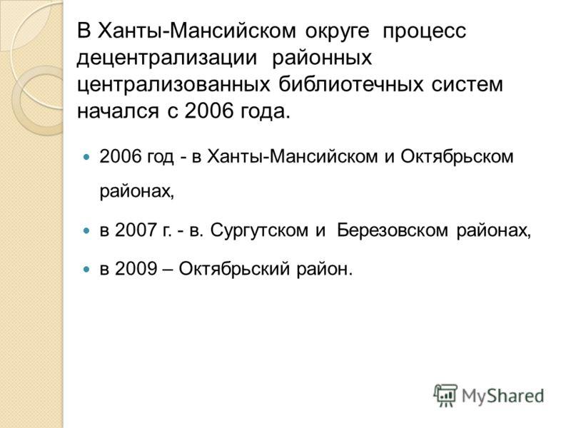 В Ханты-Мансийском округе процесс децентрализации районных централизованных библиотечных систем начался с 2006 года. 2006 год - в Ханты-Мансийском и Октябрьском районах, в 2007 г. - в. Сургутском и Березовском районах, в 2009 – Октябрьский район.