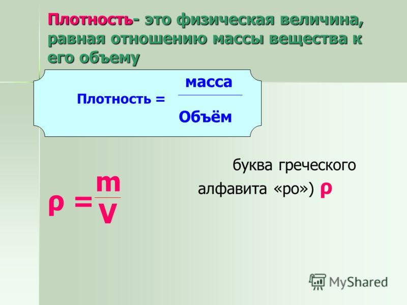 Плотность- это физическая величина, равная отношению массы вещества к его объему Плотность = масса Объём V ρ =ρ = буква греческого алфавита «ро») ρ m