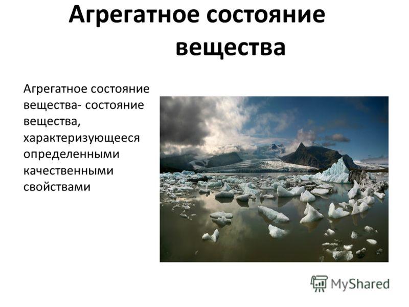 Агрегатное состояние вещества- состояние вещества, характеризующееся определенными качественными свойствами