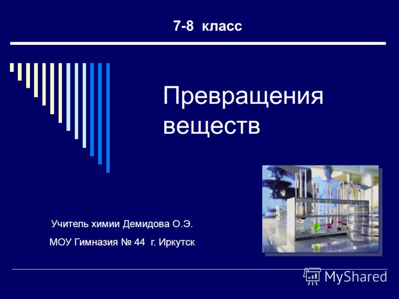 Превращения веществ 7-8 класс Учитель химии Демидова О.Э. МОУ Гимназия 44 г. Иркутск