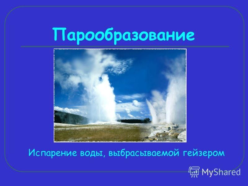 Парообразование Испарение воды, выбрасываемой гейзером