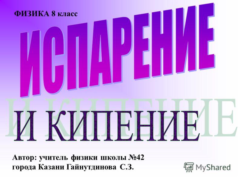 Автор: учитель физики школы 42 города Казани Гайнутдинова С.З. ФИЗИКА 8 класс