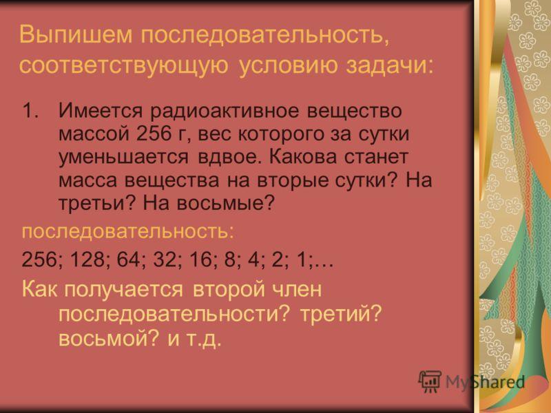 Выпишем последовательность, соответствующую условию задачи: 1.Имеется радиоактивное вещество массой 256 г, вес которого за сутки уменьшается вдвое. Какова станет масса вещества на вторые сутки? На третьи? На восьмые? последовательность: 256; 128; 64;