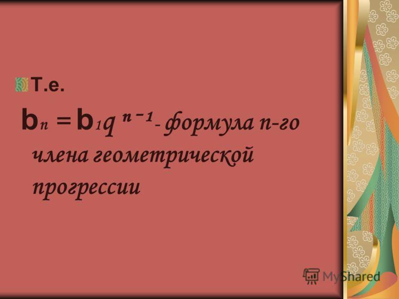 Т.е. b п = b 1 q ˉ¹ - формула п-го члена геометрической прогрессии