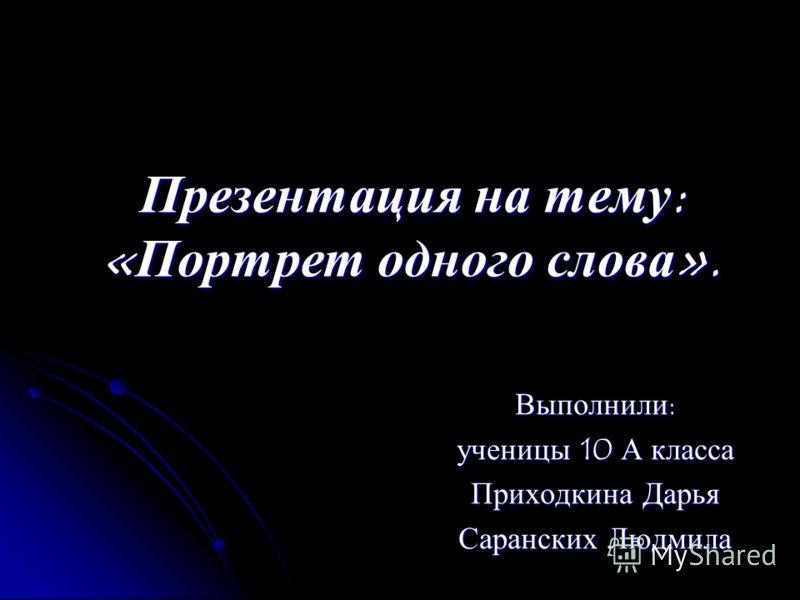 Презентация на тему: «Портрет одного слова». Выполнили: ученицы 10 А класса Приходкина Дарья Саранских Людмила