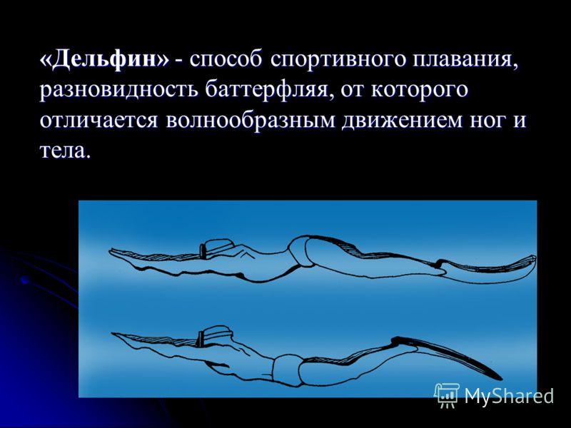 «Дельфин» - способ спортивного плавания, разновидность баттерфляя, от которого отличается волнообразным движением ног и тела.